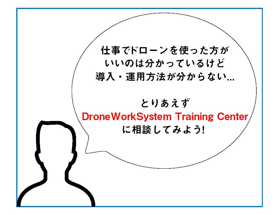 仕事でドローンを使った方がいいのは分かっているけど、導入・運用方法が分からない... とりあえず、ドローンワークシステムトレーニングセンターに相談してみよう!